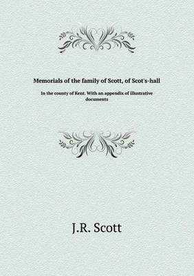 Memorials of the Family of Scott, of Scot's-Hall in the County of Kent. with an Appendix of Illustrative Documents by R. J. Scott