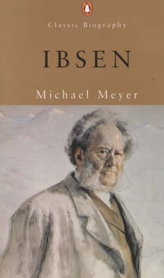 Ibsen: A Biography by Michael Meyer