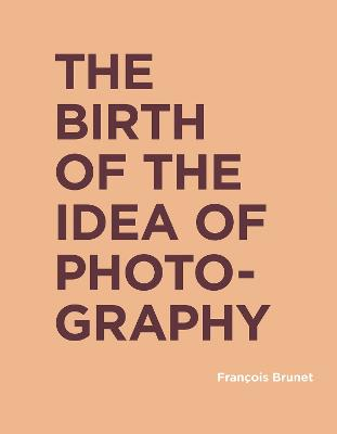 The Birth of the Idea of Photography by Francois Brunet