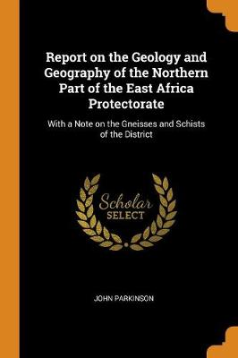 Report on the Geology and Geography of the Northern Part of the East Africa Protectorate: With a Note on the Gneisses and Schists of the District by John Parkinson