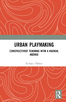 Urban Playmaking: Constructivist Teaching with a Radical Agenda book