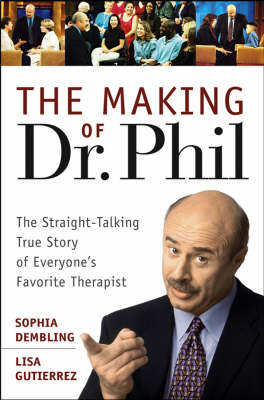 The Making of Dr.Phil: The Straight-talking True Story of Everyone's Favorite Therapist by Sophia Dembling