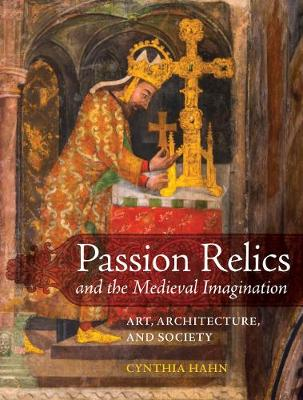 Passion Relics and the Medieval Imagination: Art, Architecture, and Society book