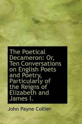 The Poetical Decameron: Or, Ten Conversations on English Poets and Poetry, Particularly of the Reign by John Payne Collier