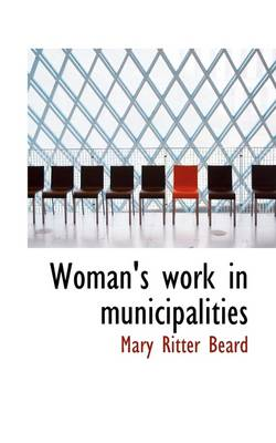 Woman's Work in Municipalities by Mary Ritter Beard