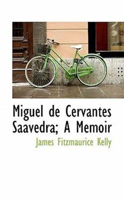 Miguel de Cervantes Saavedra; A Memoir by James Fitzmaurice Kelly