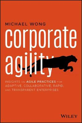 Corporate Agility: Insights on Agile Practices for Adaptive, Collaborative, Rapid, and Transparent Enterprises by Michael Wong