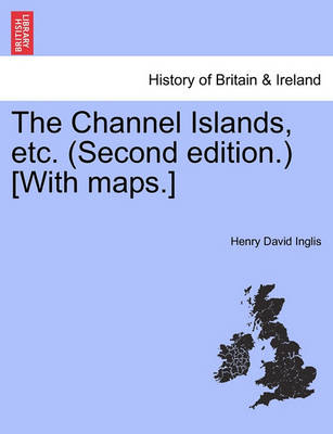The Channel Islands, Etc. (Second Edition.) [With Maps.] Second Edition by Henry David Inglis