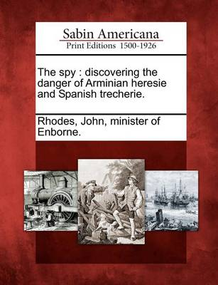 The Spy: Discovering the Danger of Arminian Heresie and Spanish Trecherie. by John Minister of Enborne Rhodes