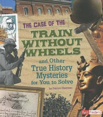 The Case of the Train Without Wheels and Other True History Mysteries for You to Solve by Patrice Campbell Sherman