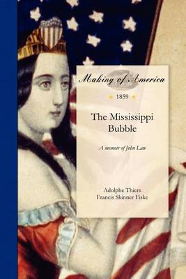 Mississippi Bubble: A Memoir of John Law, to Which Are Added Authentic Accounts of the Darien Expedition and the South Sea Scheme by Adolphe Thiers