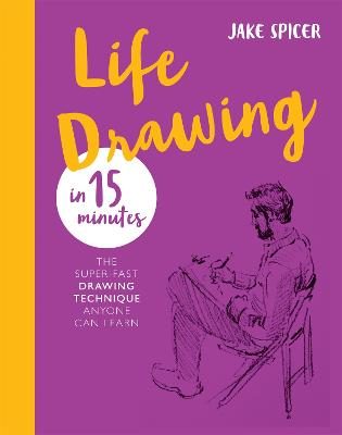 Life Drawing in 15 Minutes: Capture the beauty of the human form by Jake Spicer