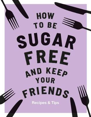 How to be Sugar-Free and Keep Your Friends: Recipes & Tips by Megan Davies