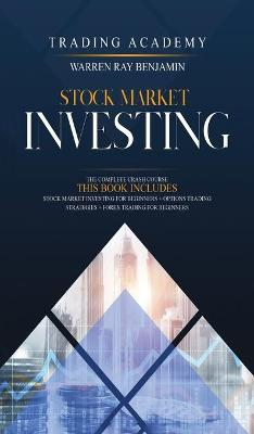 Stock Market Investing: The Complete Crash Course - This book includes: Stock Market Investing for beginners + Options Trading Strategies + Forex Trading for Beginners by Warren Ray Benjamin