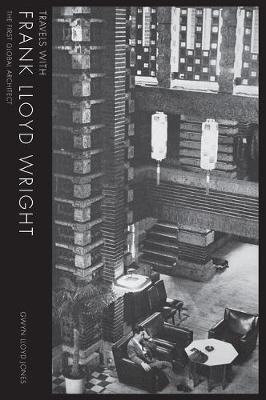 Travels with Frank Lloyd Wright: The First Global Architect by Gwyn Lloyd Jones
