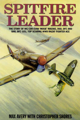 Spitfire Leader: Flying Career of Wing Commander Evan (Rosie) Mackie, DSO, DFC and Bar, DFC(US), New Zealand Fighter Ace by Max Avery