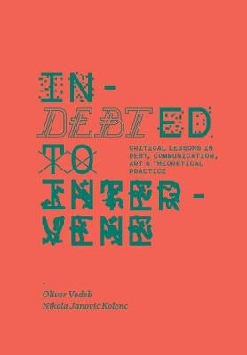 Indebted to Intervene - Critical Lessons in Debt, Communication, Art, and Theoretical Practice by Oliver Vodeb