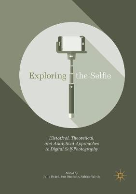 Exploring the Selfie: Historical, Theoretical, and Analytical Approaches to Digital Self-Photography by Julia Eckel