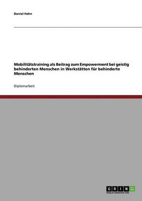 Mobilitatstraining ALS Beitrag Zum Empowerment Bei Geistig Behinderten Menschen in Werkstatten Fur Behinderte Menschen by Daniel Hahn