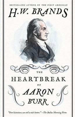 The Heartbreak of Aaron Burr by Professor of History H W Brands