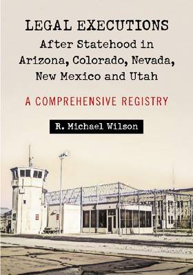 Legal Executions After Statehood in Arizona, Colorado, Nevada, New Mexico and Utah by R. Michael Wilson