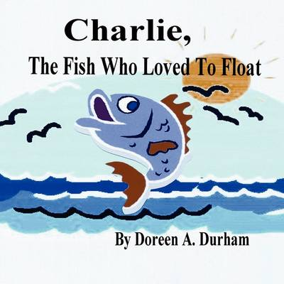 Charlie, the Fish Who Loved to Float by Doreen A Durham