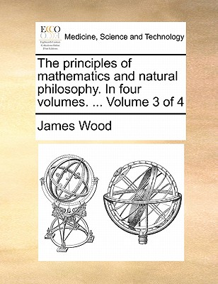The Principles of Mathematics and Natural Philosophy. in Four Volumes. ... Volume 3 of 4 by James Wood