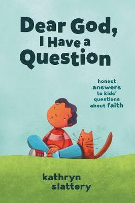 Dear God, I Have a Question: Honest Answers to Kids' Questions About Faith by Kathryn Slattery