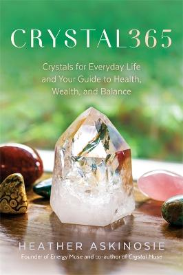 CRYSTAL365: Crystals for Everyday Life and Your Guide to Health, Wealth, and Balance by Heather Askinosie
