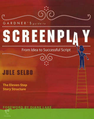 Gardner's Guide to Screenplay: from Idea to Successful Script by Jule Selbo