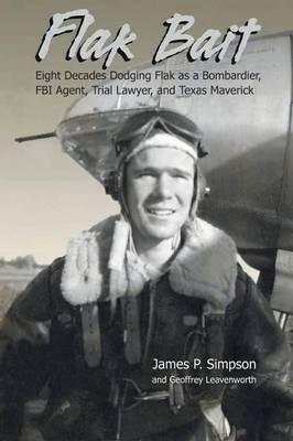 Flak Bait: Eight Decades Dodging Flak as a Bombardier, FBI Agent, Trial Lawyer, and Texas Maverick by James P Simpson