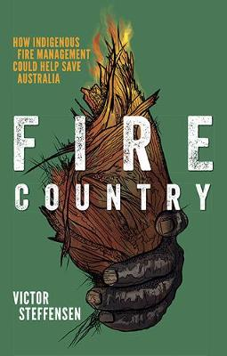 Fire Country: How Indigenous Fire Management Could Help Save Australia by Victor Steffensen