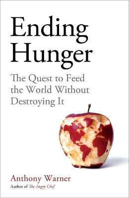 Ending Hunger: The quest to feed the world without destroying it by Anthony Warner