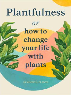 Plantfulness: How to Change Your Life with Plants by Julia Rose Bower