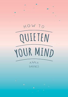How to Quieten Your Mind: Tips, Quotes and Activities to Help You Find Calm by Anna Barnes