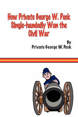 How Private George W. Peck Single-handedly Won The Civil War by George W Peck