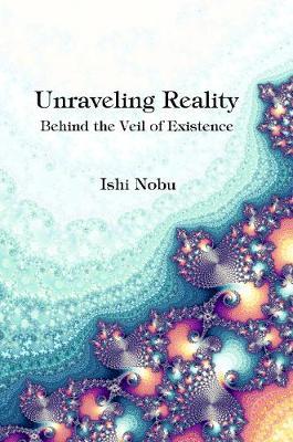 Unraveling Reality by Ishi Nobu