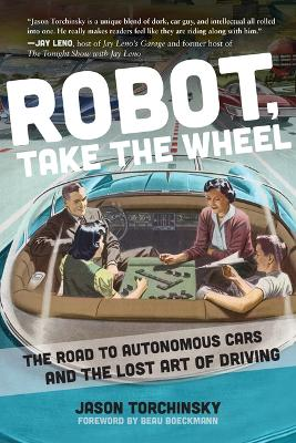 Robot, Take the Wheel: The Road to Autonomous Cars and the Lost Art of Driving by Jason Torchinsky