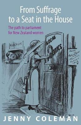 From Suffrage to a Seat in the House: The path to parliament for New Zealand women by Jenny Coleman