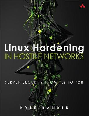 Linux Hardening in Hostile Networks: Server Security from TLS to Tor by Kyle Rankin