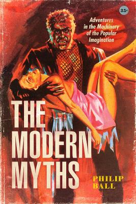 The Modern Myths: Adventures in the Machinery of the Popular Imagination by Philip Ball