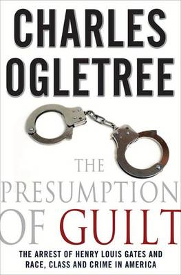 The Presumption of Guilt: The Arrest of Henry Louis Gates and Race, Class and Crime in America by Charles J. Ogletree