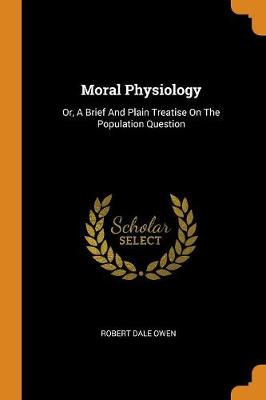Moral Physiology: Or, a Brief and Plain Treatise on the Population Question by Robert Dale Owen