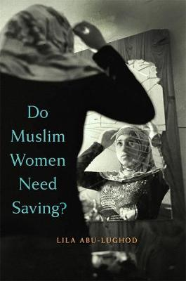 Do Muslim Women Need Saving? by Lila Abu-Lughod
