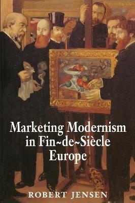 Marketing Modernism in Fin-de-Siecle Europe by Robert Jensen