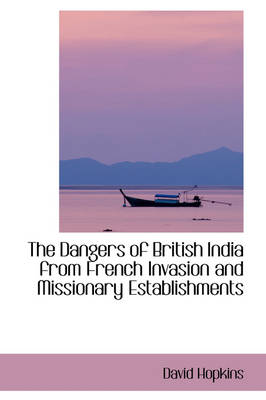 The Dangers of British India from French Invasion and Missionary Establishments by Dr David Hopkins