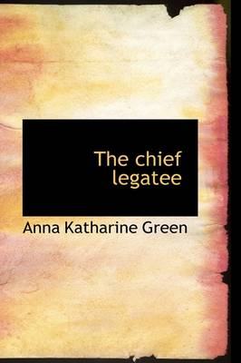 The Chief Legatee by Anna Katharine Green