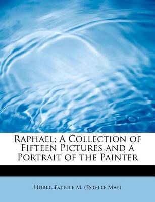 Raphael; A Collection of Fifteen Pictures and a Portrait of the Painter by Estelle M Hurll