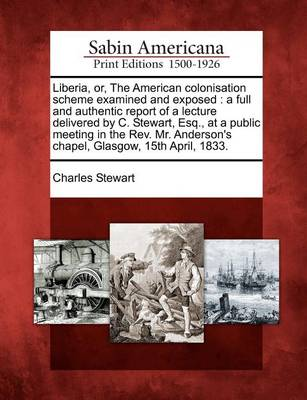 Liberia, Or, the American Colonisation Scheme Examined and Exposed: A Full and Authentic Report of a Lecture Delivered by C. Stewart, Esq., at a Public Meeting in the REV. Mr. Anderson's Chapel, Glasgow, 15th April, 1833. by Charles Stewart