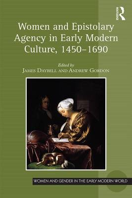 Women and Epistolary Agency in Early Modern Culture, 1450-1690 by James Daybell